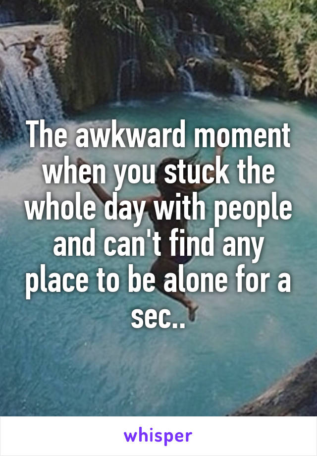 The awkward moment when you stuck the whole day with people and can't find any place to be alone for a sec..