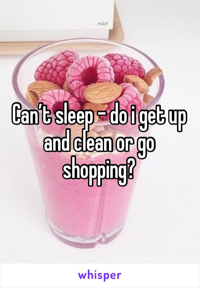Can't sleep - do i get up and clean or go shopping?