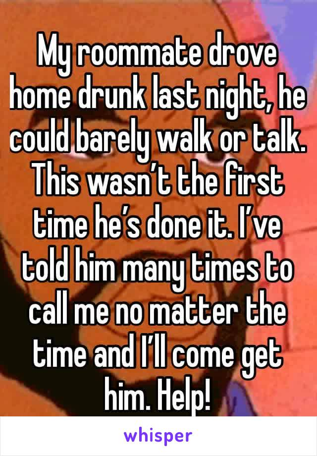 My roommate drove home drunk last night, he could barely walk or talk. This wasn't the first time he's done it. I've told him many times to call me no matter the time and I'll come get him. Help!