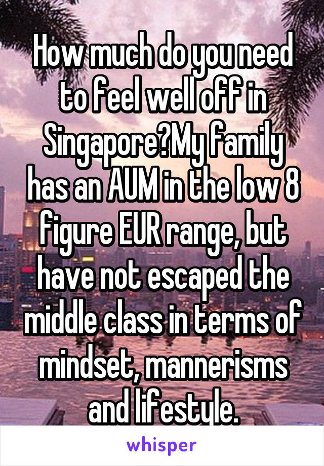 How much do you need to feel well off in Singapore?My family has an AUM in the low 8 figure EUR range, but have not escaped the middle class in terms of mindset, mannerisms and lifestyle.