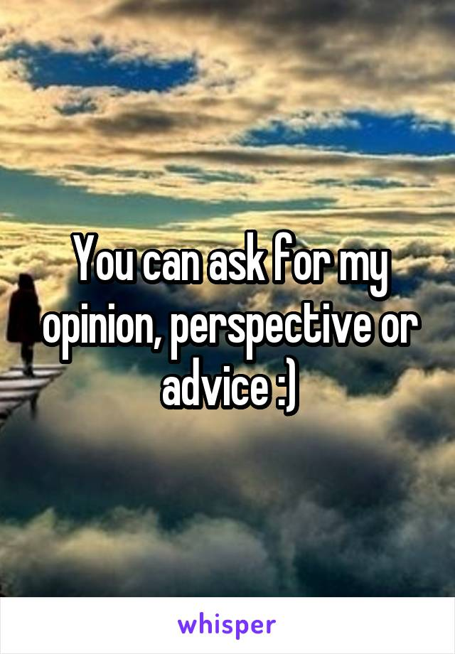 You can ask for my opinion, perspective or advice :)