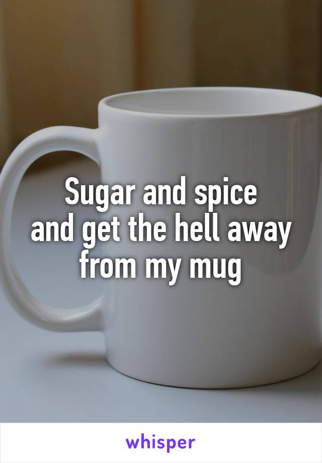 Sugar and spice and get the hell away from my mug