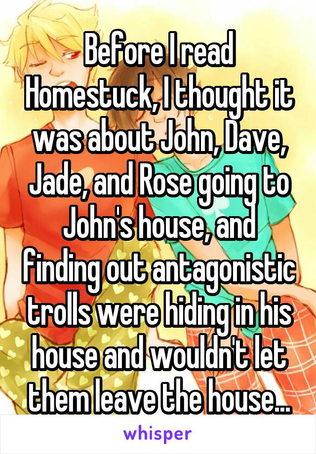 Before I read Homestuck, I thought it was about John, Dave, Jade, and Rose going to John's house, and finding out antagonistic trolls were hiding in his house and wouldn't let them leave the house...