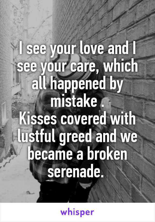 I see your love and I see your care, which all happened by mistake . Kisses covered with lustful greed and we became a broken serenade.