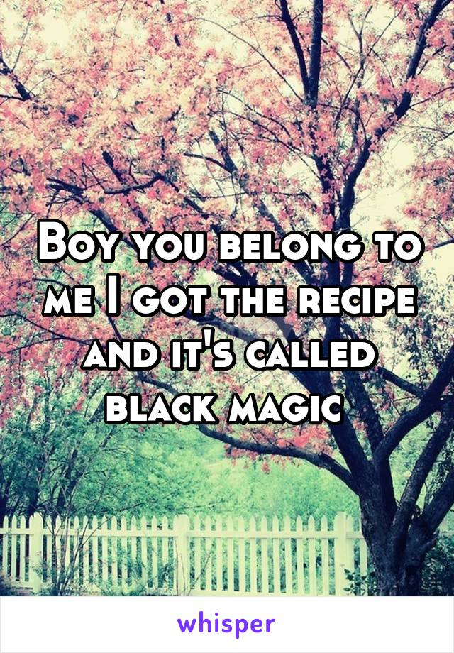 Boy you belong to me I got the recipe and it's called black magic