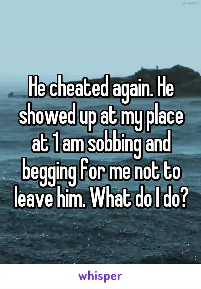 He cheated again. He showed up at my place at 1 am sobbing and begging for me not to leave him. What do I do?