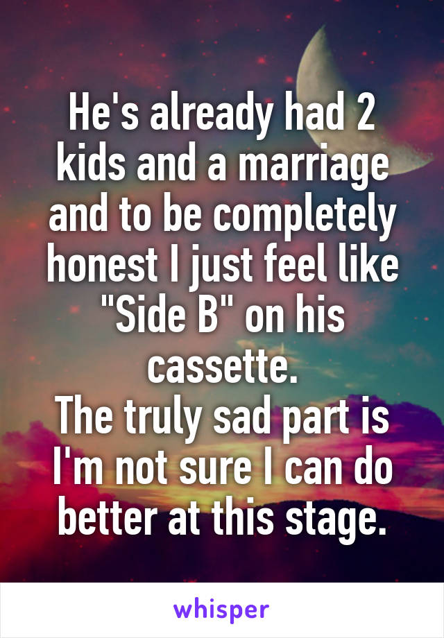 "He's already had 2 kids and a marriage and to be completely honest I just feel like ""Side B"" on his cassette. The truly sad part is I'm not sure I can do better at this stage."