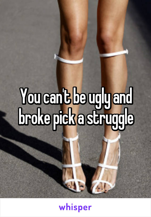 You can't be ugly and broke pick a struggle