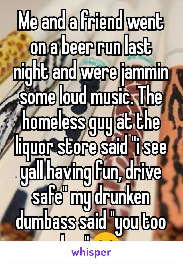 """Me and a friend went on a beer run last night and were jammin some loud music. The homeless guy at the liquor store said """"i see yall having fun, drive safe"""" my drunken dumbass said """"you too bro""""😂"""