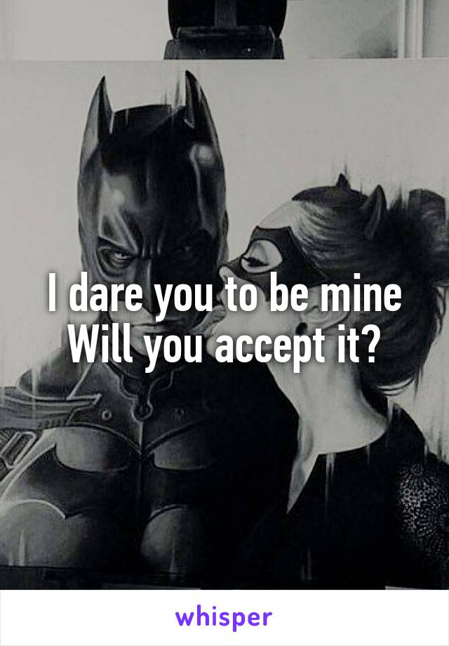I dare you to be mine Will you accept it?