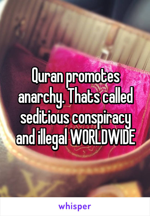 Quran promotes anarchy. Thats called seditious conspiracy and illegal WORLDWIDE