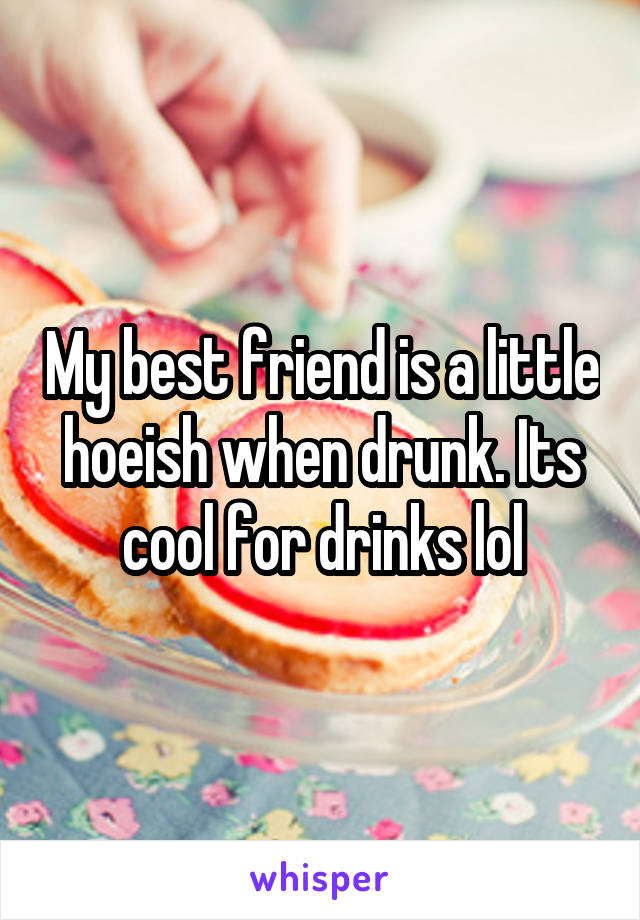 My best friend is a little hoeish when drunk. Its cool for drinks lol