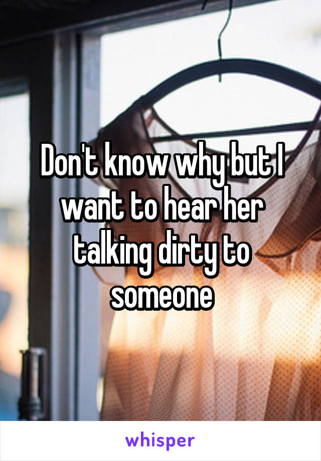 Don't know why but I want to hear her talking dirty to someone
