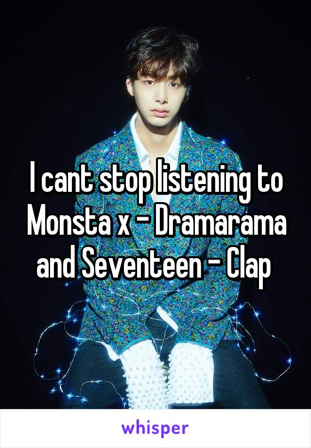I cant stop listening to Monsta x - Dramarama and Seventeen - Clap