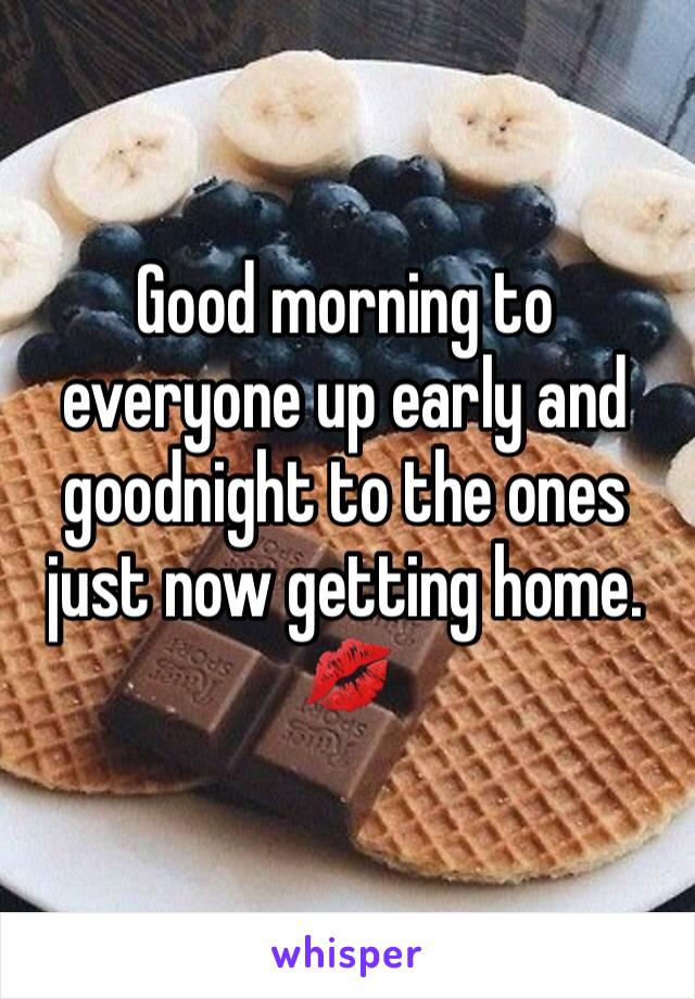 Good morning to everyone up early and goodnight to the ones just now getting home. 💋
