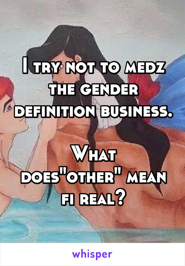 """I try not to medz the gender definition business.  What does""""other"""" mean fi real?"""