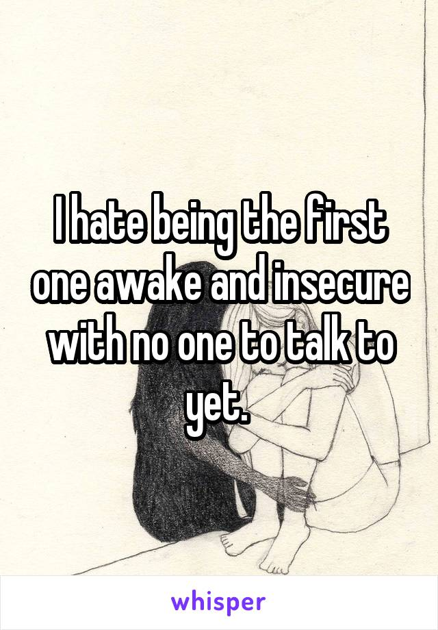 I hate being the first one awake and insecure with no one to talk to yet.