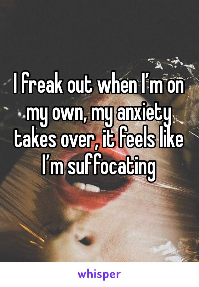 I freak out when I'm on my own, my anxiety takes over, it feels like I'm suffocating