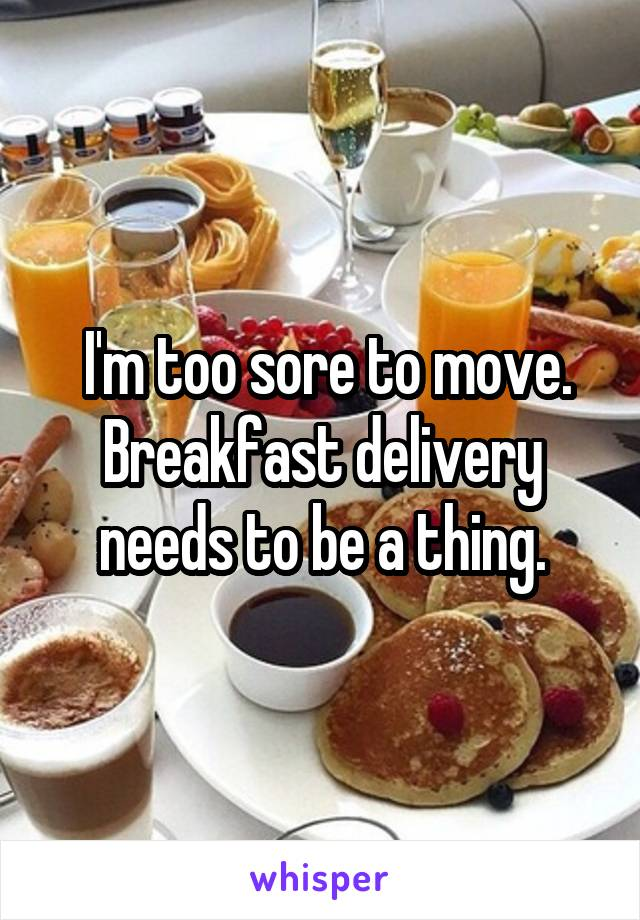 I'm too sore to move. Breakfast delivery needs to be a thing.