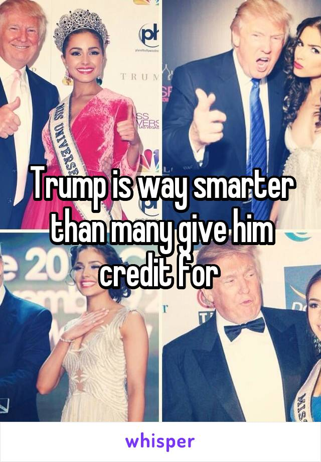 Trump is way smarter than many give him credit for