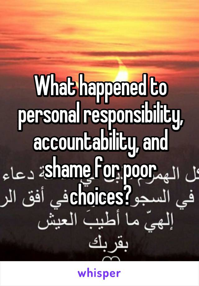 What happened to personal responsibility, accountability, and shame for poor choices?