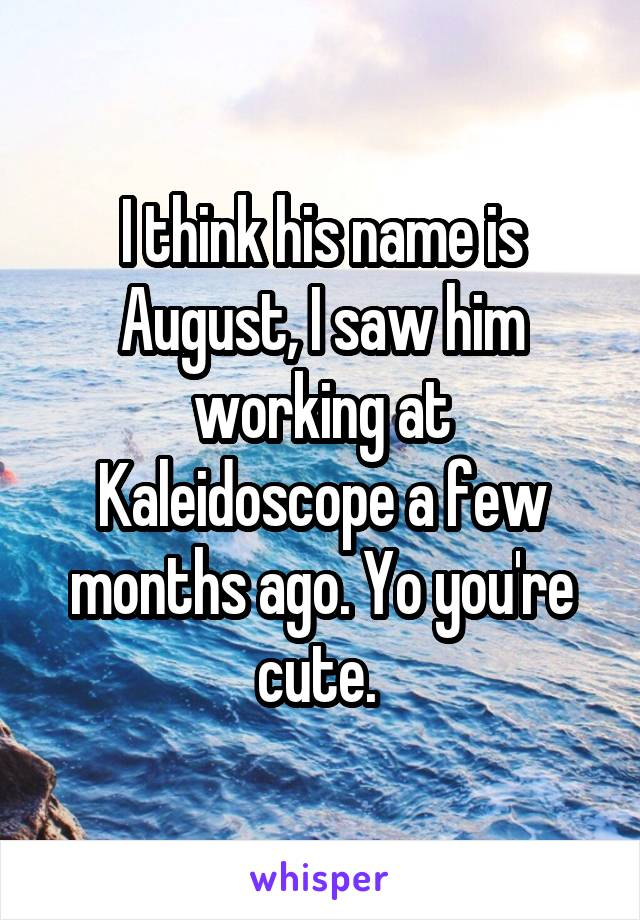 I think his name is August, I saw him working at Kaleidoscope a few months ago. Yo you're cute.