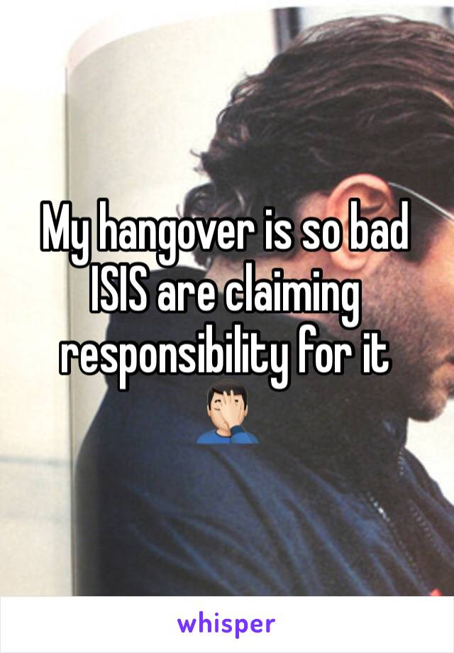 My hangover is so bad ISIS are claiming responsibility for it 🤦🏻♂️