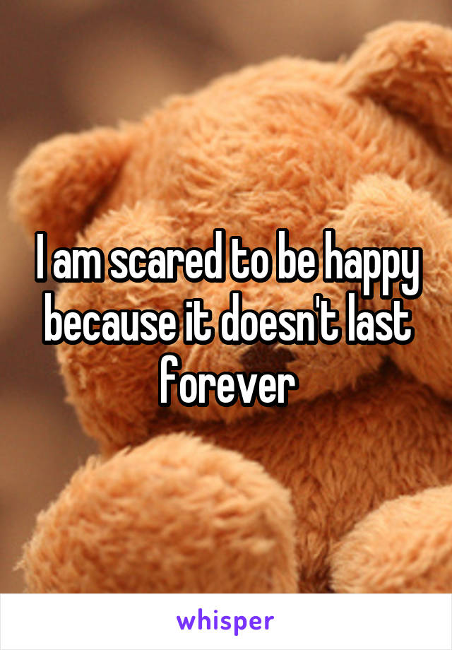 I am scared to be happy because it doesn't last forever