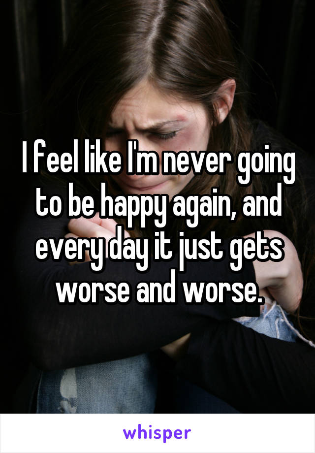 I feel like I'm never going to be happy again, and every day it just gets worse and worse.
