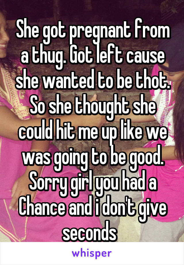 She got pregnant from a thug. Got left cause she wanted to be thot. So she thought she could hit me up like we was going to be good. Sorry girl you had a Chance and i don't give seconds
