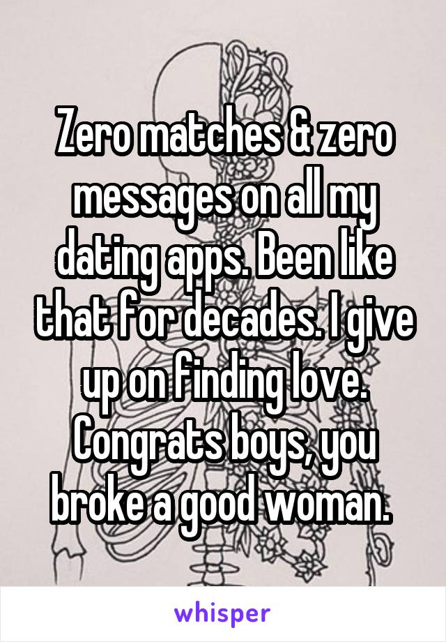 Zero matches & zero messages on all my dating apps. Been like that for decades. I give up on finding love. Congrats boys, you broke a good woman.