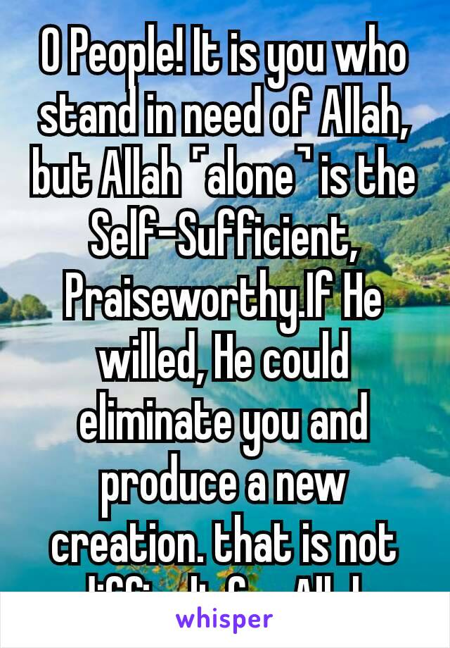 O People! It is you who stand in need of Allah, but Allah ˹alone˺ is the Self-Sufficient, Praiseworthy.If He willed, He could eliminate you and produce a new creation. that is not difficult for Allah