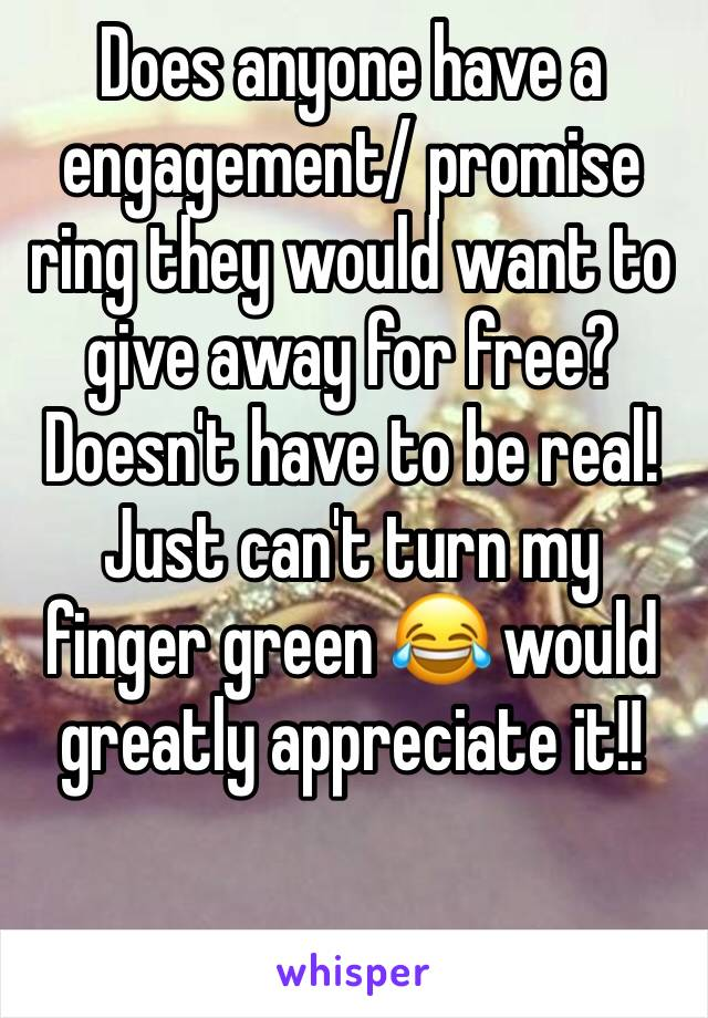 Does anyone have a engagement/ promise ring they would want to give away for free?  Doesn't have to be real! Just can't turn my finger green 😂 would greatly appreciate it!!
