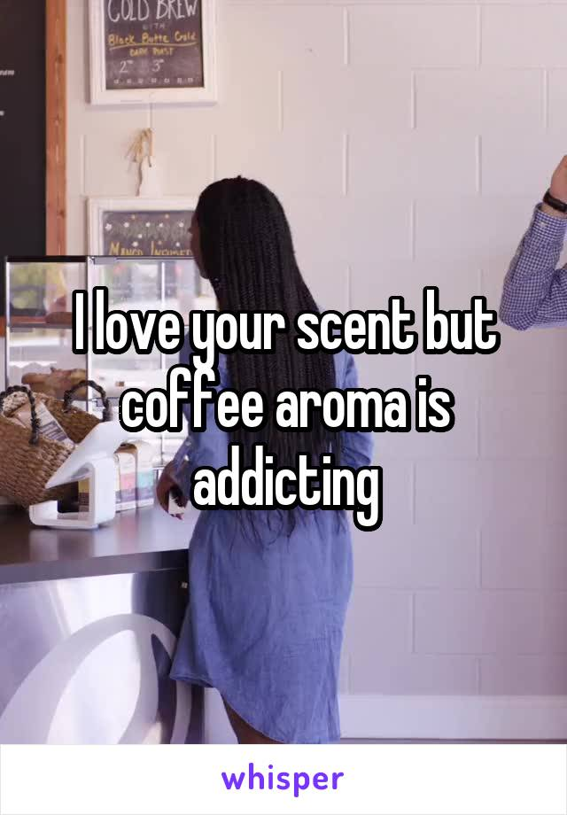 I love your scent but coffee aroma is addicting