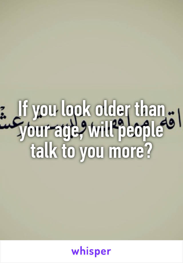 If you look older than your age, will people talk to you more?