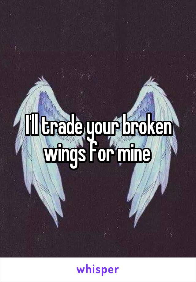 I'll trade your broken wings for mine
