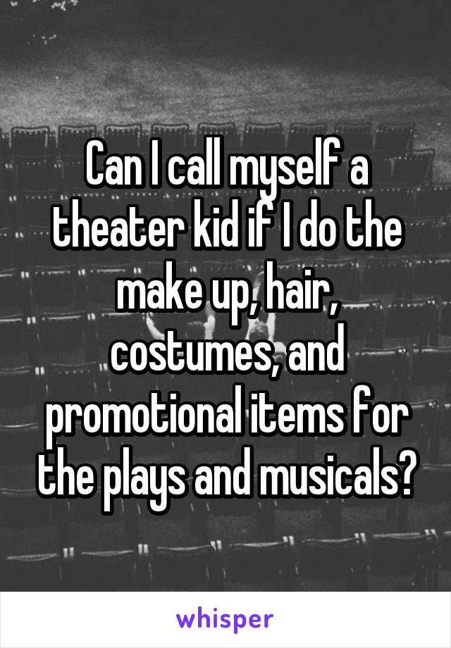 Can I call myself a theater kid if I do the make up, hair, costumes, and promotional items for the plays and musicals?