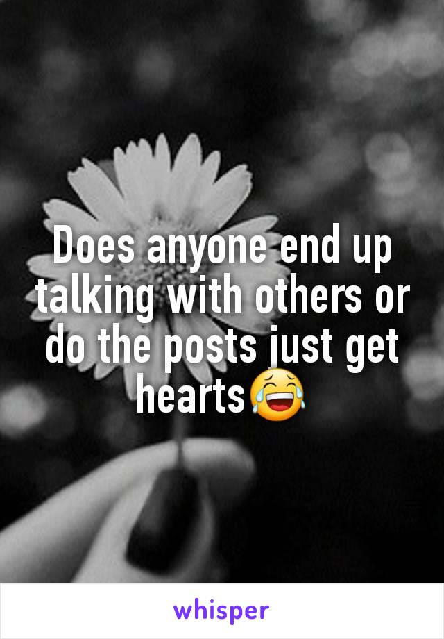 Does anyone end up talking with others or do the posts just get hearts😂