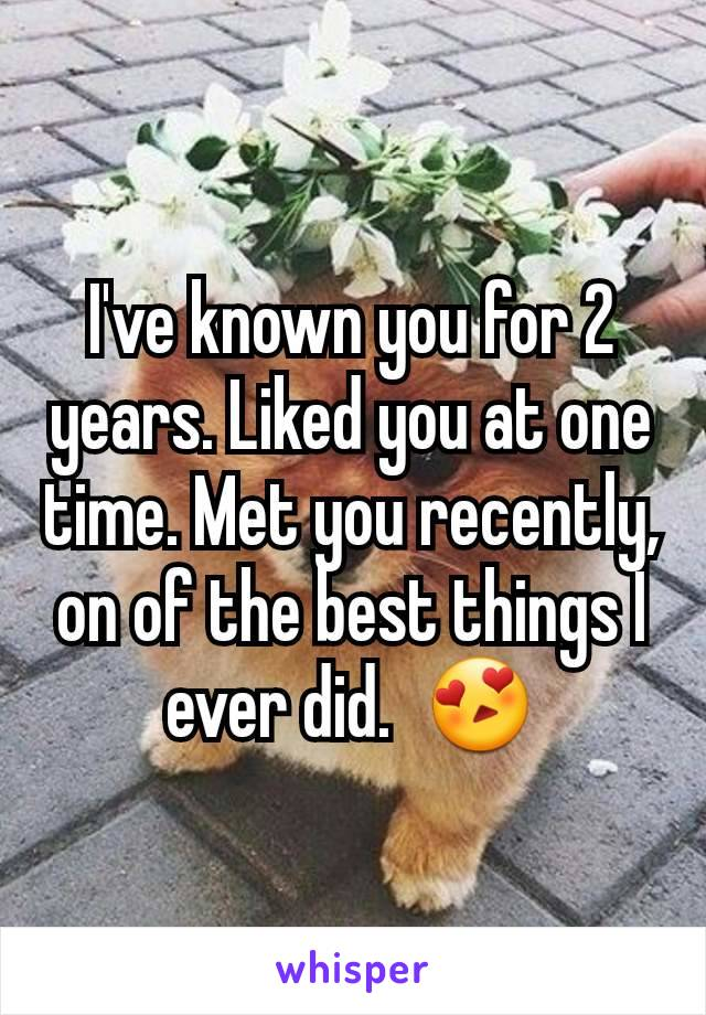 I've known you for 2 years. Liked you at one time. Met you recently, on of the best things I ever did.  😍