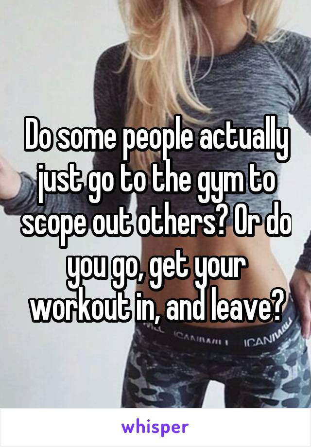 Do some people actually just go to the gym to scope out others? Or do you go, get your workout in, and leave?
