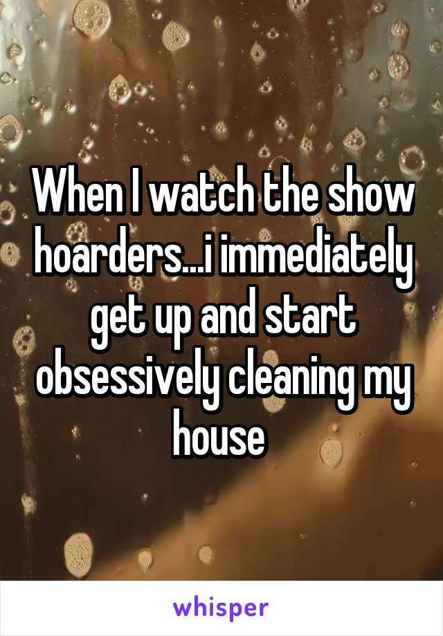 When I watch the show hoarders...i immediately get up and start obsessively cleaning my house