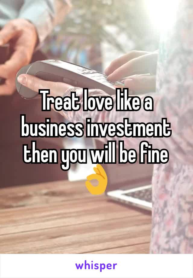 Treat love like a business investment then you will be fine 👌