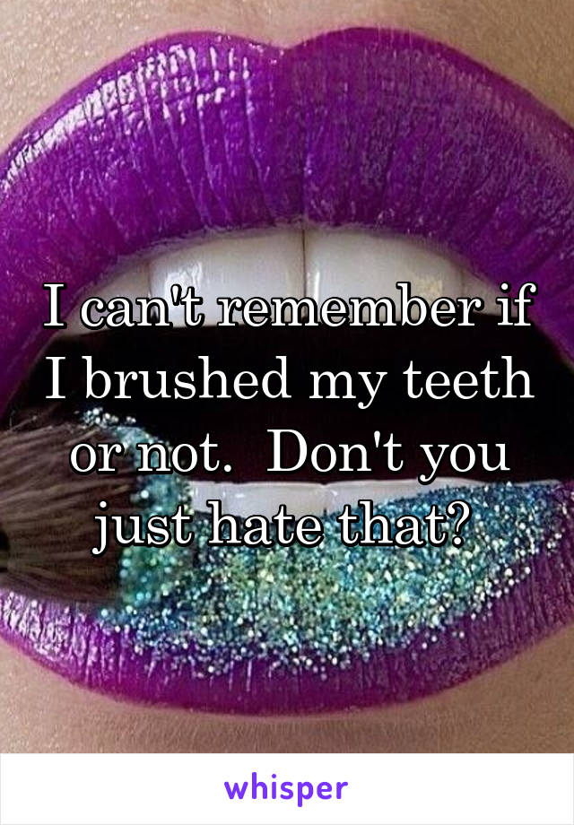 I can't remember if I brushed my teeth or not.  Don't you just hate that?