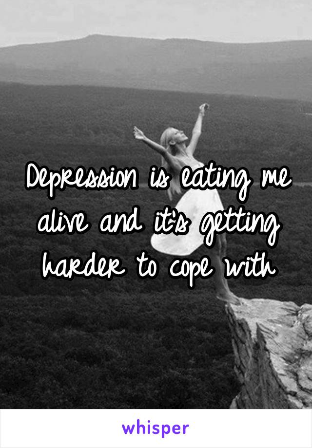 Depression is eating me alive and it's getting harder to cope with