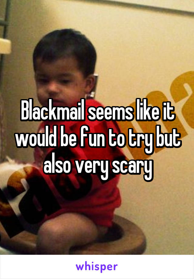 Blackmail seems like it would be fun to try but also very scary