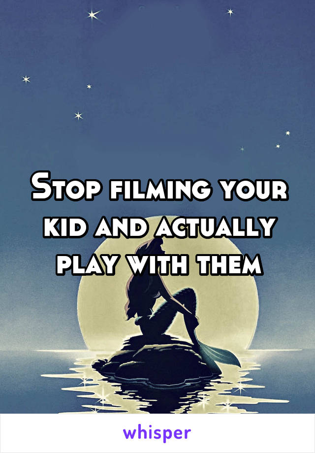 Stop filming your kid and actually play with them
