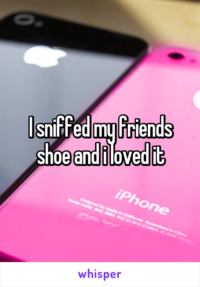 I sniffed my friends shoe and i loved it