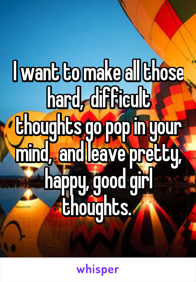 I want to make all those hard,  difficult thoughts go pop in your mind,  and leave pretty, happy, good girl thoughts.