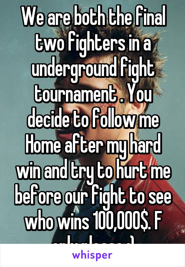 We are both the final two fighters in a underground fight tournament . You decide to follow me Home after my hard win and try to hurt me before our fight to see who wins 100,000$. F only please :)