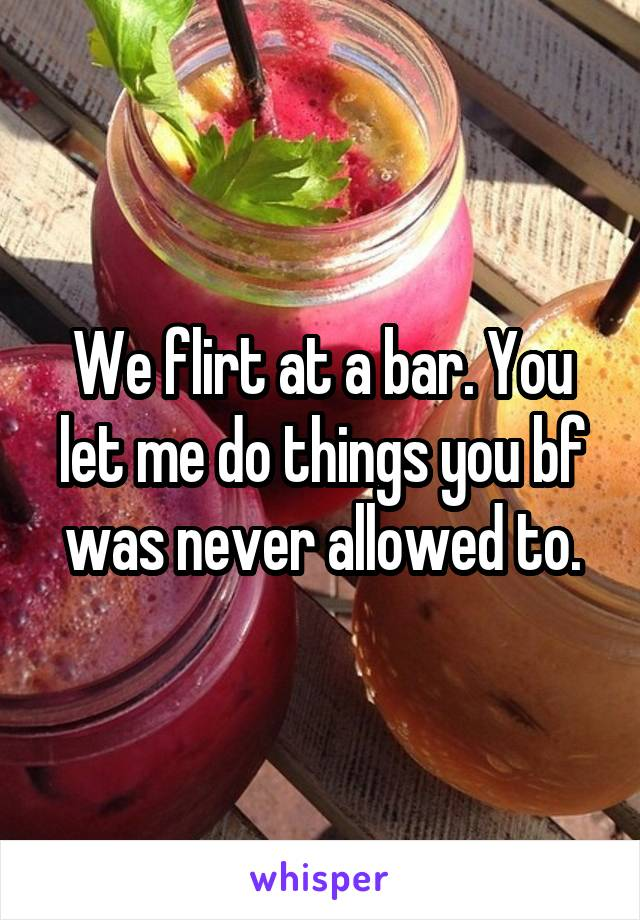 We flirt at a bar. You let me do things you bf was never allowed to.